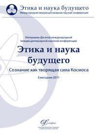 - Материалы Десятой междисциплинарной научной конференции «Этика и наука будущего. Сознание как творящая сила Космоса» 2011