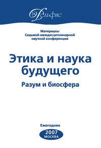 Отсутствует - Материалы Седьмой междисциплинарной научной конференции «Этика и наука будущего. Разум и биосфера» 2007
