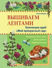 Зайцева, Анна  - Вышиваем лентами. Коллекция идей «Мой прекрасный сад»