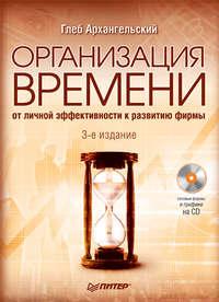 Архангельский, Глеб  - Организация времени. От личной эффективности к развитию фирмы