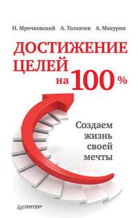 Мрочковский, Николай  - Достижение целей на 100%. Создаем жизнь своей мечты