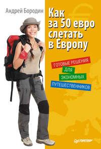 Бородин, Андрей  - Как за 50 евро слетать в Европу. Готовые решения для экономных путешественников
