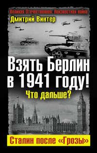 Винтер, Дмитрий  - Взять Берлин в 1941 году! Что дальше? Сталин после «Грозы»