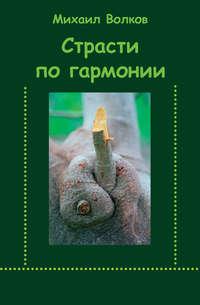 Волков, Михаил  - Страсти по гармонии (сборник)