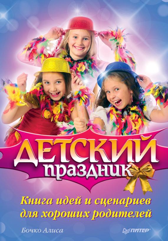 Алиса Бочко Детский праздник. Книга идей и сценариев для хороших родителей