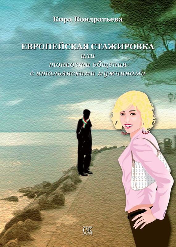 Кира Кондратьева - Европейская стажировка, или Тонкости общения с итальянскими мужчинами