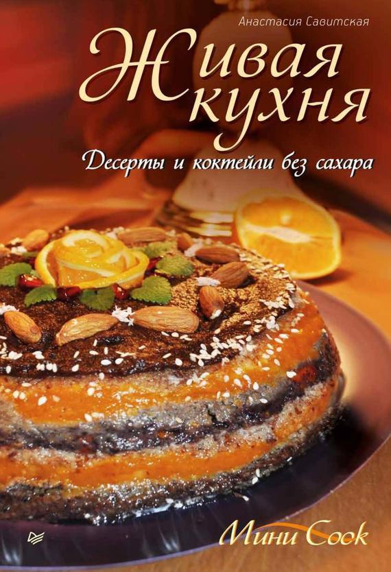 Скачать Живая кухня. Десерты и коктейли без сахара бесплатно Анастасия Савитская