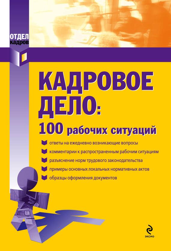 Екатерина Рощупкина Кадровое дело: 100 рабочих ситуаций семенихин в в трудовой договор и трудовые отношения