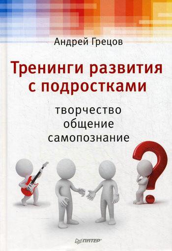 А. Г. Грецов Тренинги развития с подростками: Творчество, общение, самопознание