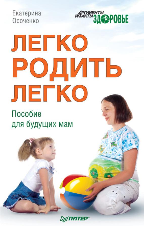 Екатерина Осоченко Легко родить легко. Пособие для будущих мам с афанасьев а фильцева мама и малыш лучшая книга о беременности и родах