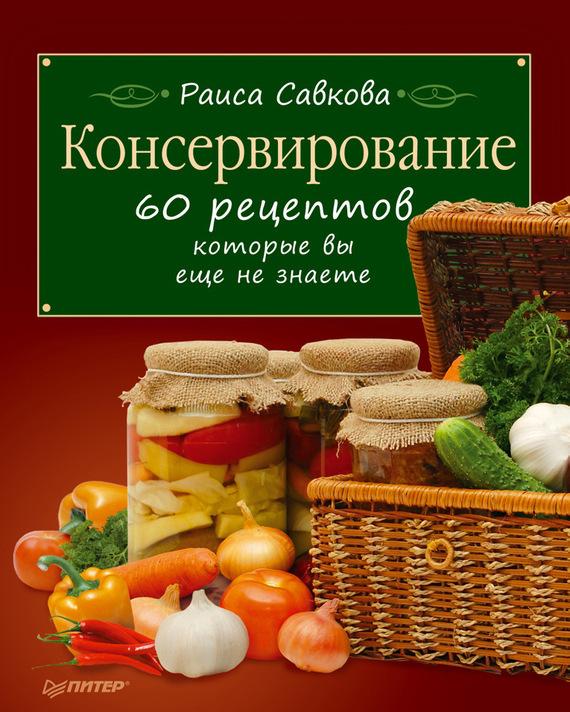 Скачать Раиса Савкова бесплатно Консервирование. 60 рецептов, которые вы еще не знаете