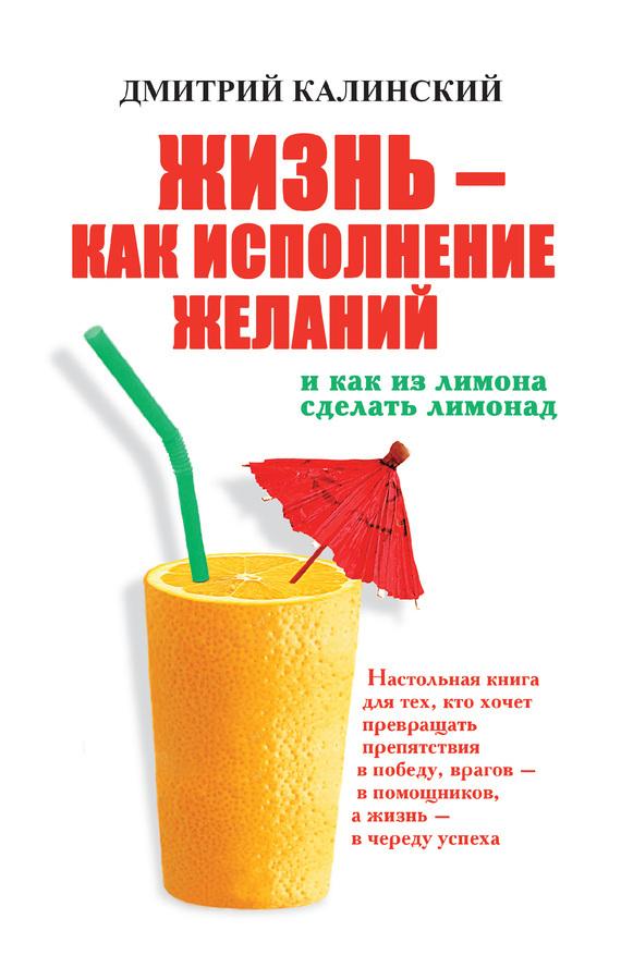 бесплатно Жизнь как исполнение желаний и как из лимона сделать лимонад Скачать Дмитрий Калинский