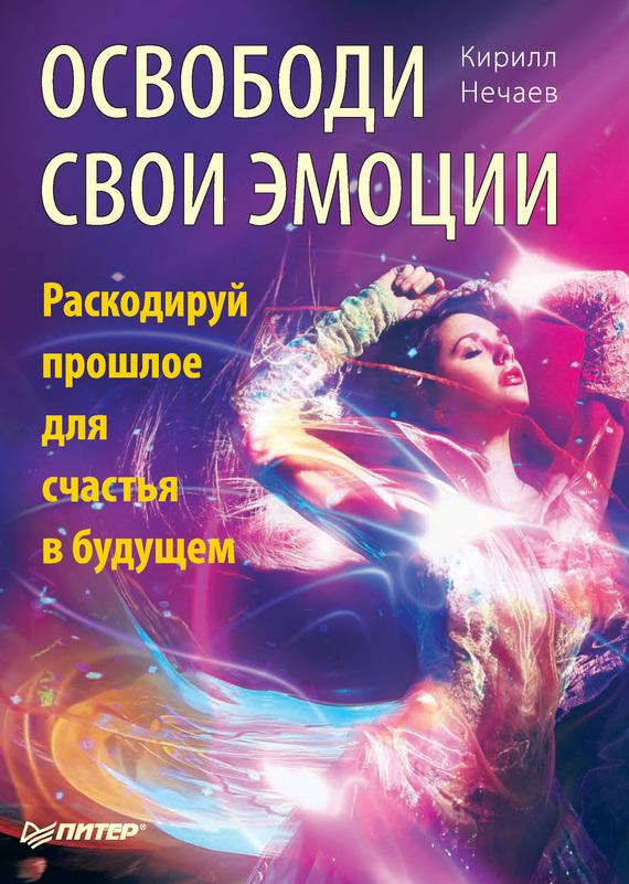 Скачать Кирилл Нечаев бесплатно Освободи свои эмоции. Раскодируй прошлое для счастья в будущем