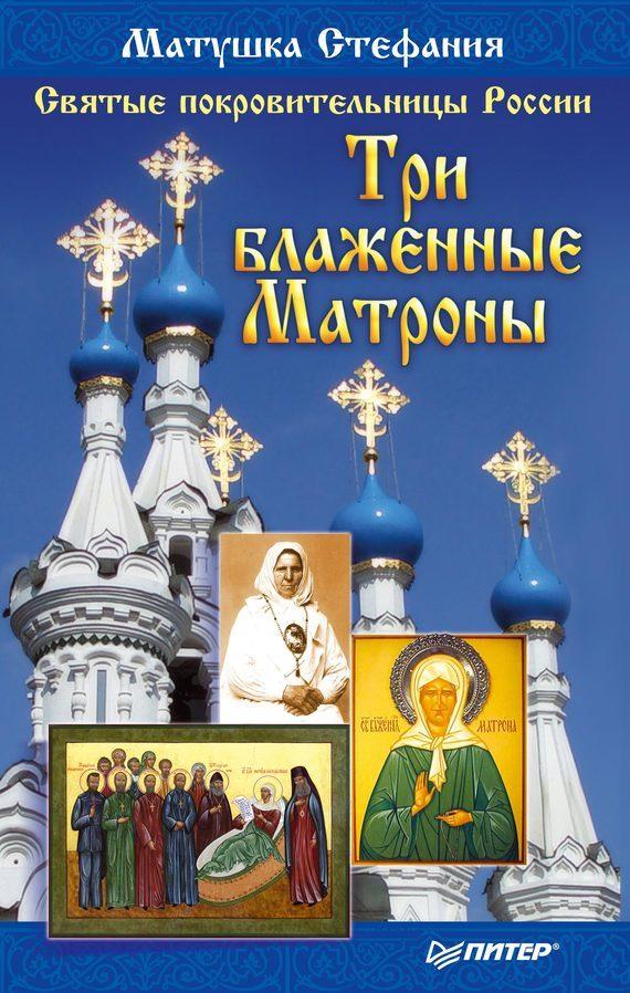 Матушка Стефания Святые покровительницы России. Три блаженные Матроны матушка стефания наговоры на соль для исцеления и исполнения желаний