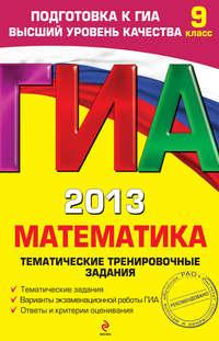 Кочагина, М. Н.  - ГИА 2013. Математика. Тематические тренировочные задания. 9 класс