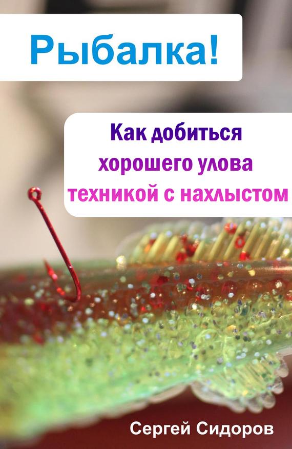 Сергей Сидоров Как добиться хорошего улова техникой с нахлыстом