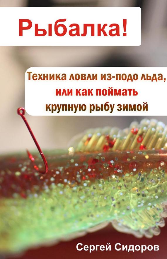 Скачать Техника ловли из-подо льда, или Как поймать крупную рыбу зимой бесплатно Сергей Сидоров