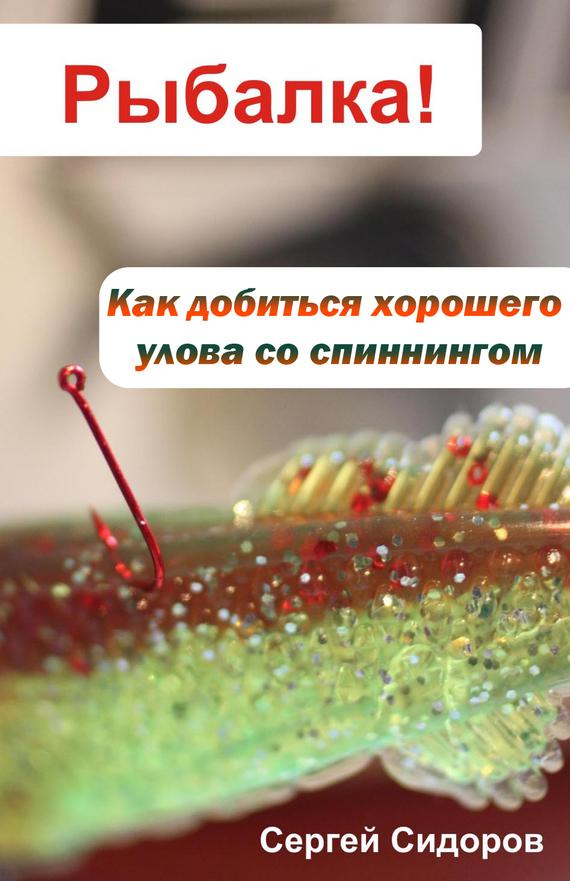 Скачать Сергей Сидоров бесплатно Как добиться хорошего улова со спиннингом