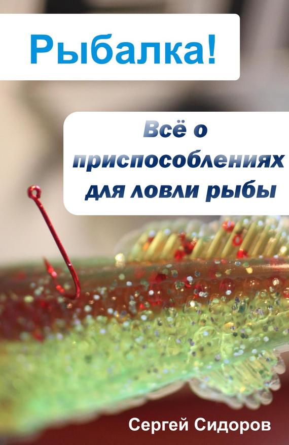 Скачать Всё о приспособлениях для ловли рыбы бесплатно Сергей Сидоров
