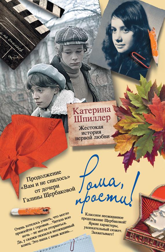 бесплатно Катерина Шпиллер Скачать Рома, прости Жестокая история первой любви