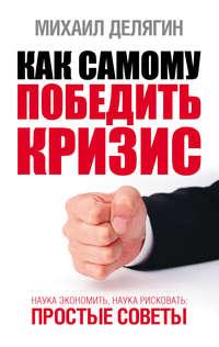 Делягин, Михаил Геннадьевич  - Как самому победить кризис. Наука экономить, наука рисковать