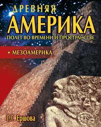 Ершова, Г. Г.  - Древняя Америка: полет во времени и пространстве. Мезоамерика