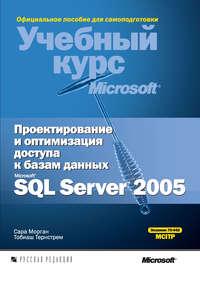 Морган, Сара  - Проектирование и оптимизация доступа к базам данных Microsoft SQL Server 2005