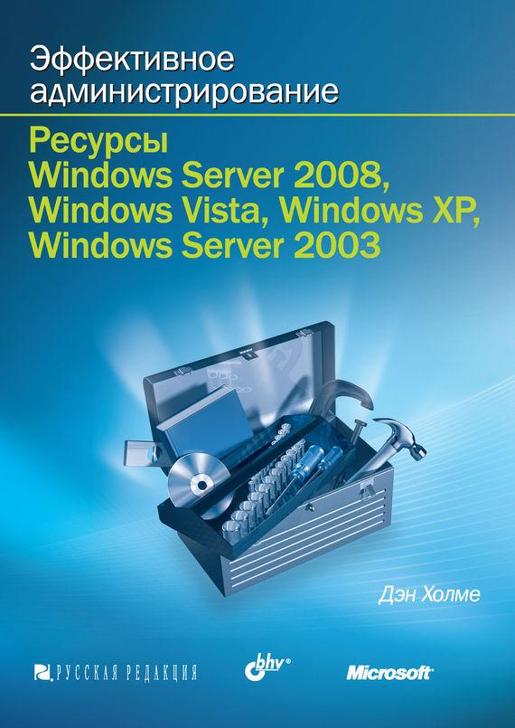 Скачать Дэн Холме бесплатно Эффективное администрирование. Ресурсы Windows Server 2008, Windows Vista, Windows XP, Windows Server 2003 +CD