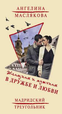Маслякова, Ангелина  - Женщины и мужчины в дружбе и любви. Мадридский треугольник