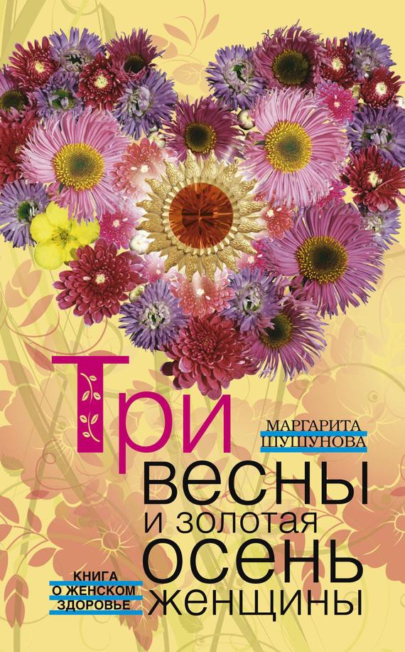 бесплатно Маргарита Шушунова Скачать Три весны и золотая осень женщины. Книга о женском здоровье