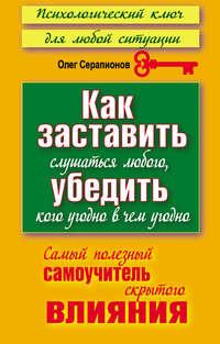 Серапионов, Олег  - Как заставить слушаться любого, убедить кого угодно в чем угодно. Самый полезный самоучитель скрытого влияния
