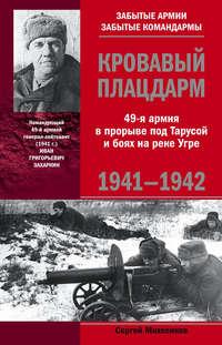 Михеенков, Сергей  - Кровавый плацдарм. 49-я армия в прорыве под Тарусой и боях на реке Угре. 1941-1942