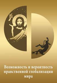 - Россия и человечество: проблемы миростроительства. Выпуск &#84709, 2012: Возможность и вероятность нравственной глобализации мира