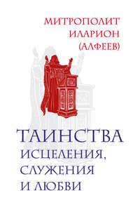 Алфеев, Митрополит Иларион  - Таинства исцеления, служения и любви