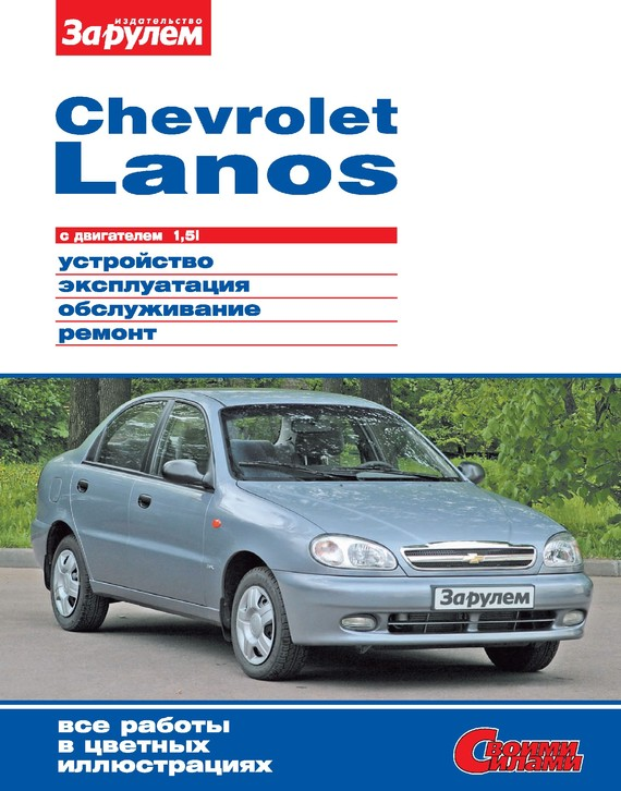 Скачать Chevrolet Lanos с двигателем 1,5i. Устройство, эксплуатация, обслуживание, ремонт. Иллюстрированное руководство бесплатно Автор не указан
