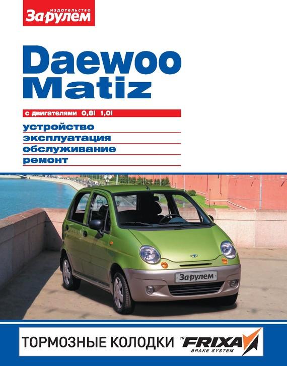 бесплатно Автор не указан Скачать Daewoo Matiz с двигателями 0,8i, 1,0i. Устройство, эксплуатация, обслуживание, ремонт. Иллюстрированное руководство.