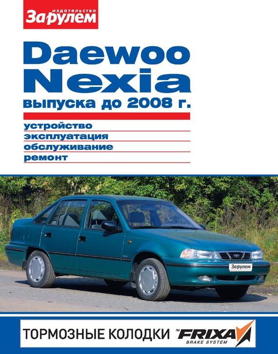 Отсутствует Daewoo Nexia выпуска до 2008 г. Устройство, эксплуатация, обслуживание, ремонт. Иллюстрированное руководство ревин а ред volkswagen polo седан выпуска с 2010 года с двигателями 1 6 устройство обслуживание диагностика ремонт