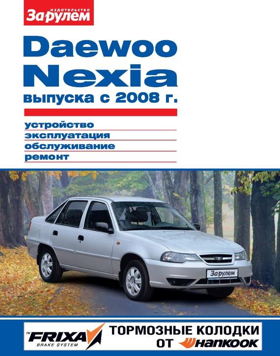 цены Отсутствует Daewoo Nexia выпуска с 2008 г. Устройство, эксплуатация, обслуживание, ремонт. Иллюстрированное руководство