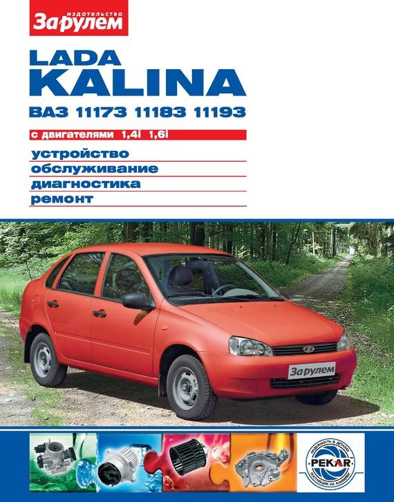 бесплатно Lada Kalina ВАЗ-11173, -11183, -11193 с двигателями 1,4i 1,6i. Устройство, обслуживание, диагностика, ремонт. Иллюстрированное руководство Скачать Автор не указан