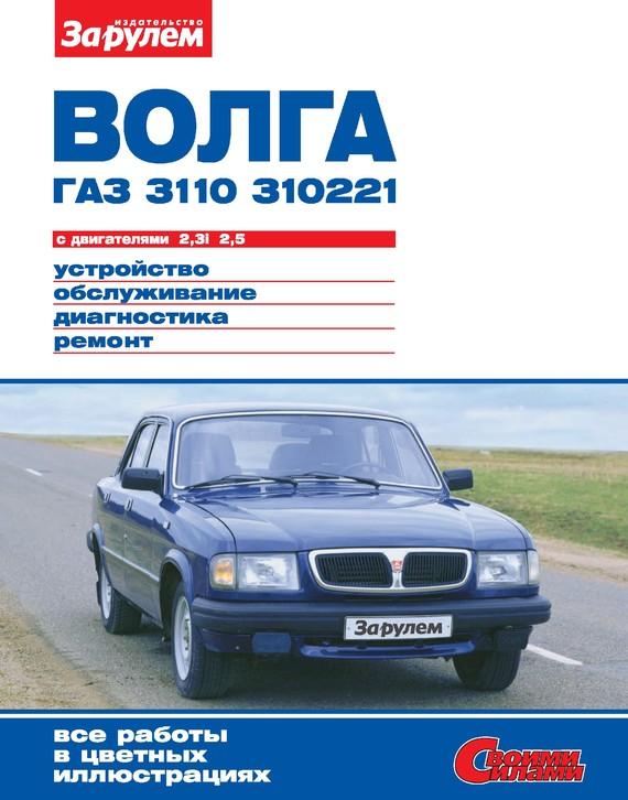 Скачать Волга ГАЗ-3110, -310221 с двигателями 2,3i 2,5. Устройство, обслуживание, диагностика, ремонт. Иллюстрированное руководство бесплатно Автор не указан