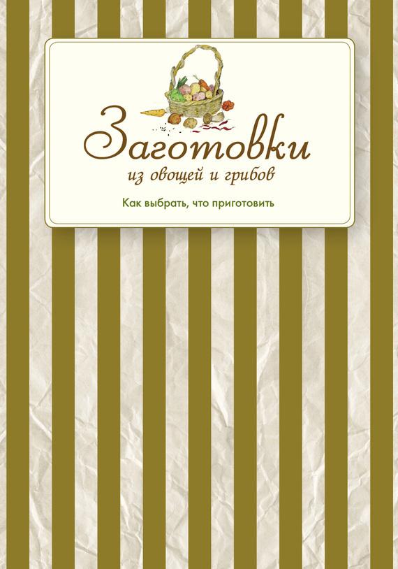 Скачать Сборник рецептов бесплатно Заготовки из овощей и грибов. Как выбрать, что приготовить