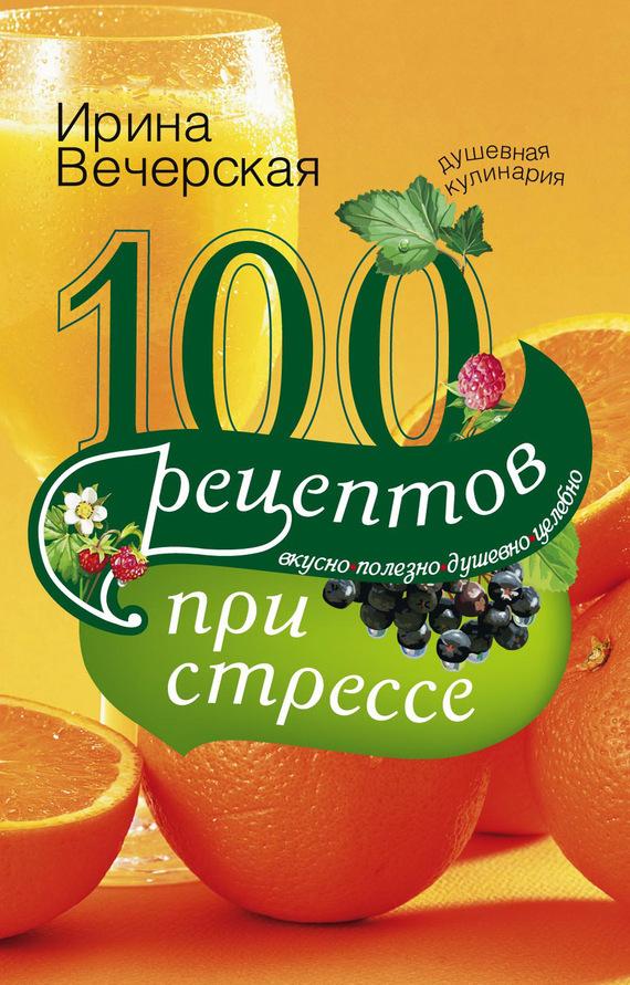 Скачать 100 рецептов при стрессе. Вкусно, полезно, душевно, целебно бесплатно Ирина Вечерская