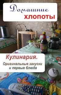 - Кулинария. Оригинальные закуски и первые блюда