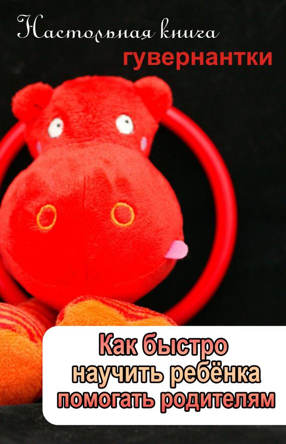Илья Мельников - Как быстро научить ребенка помогать родителям