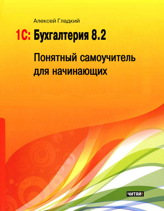 бесплатно Алексей Гладкий Скачать 1С Бухгалтерия 8.2. Понятный самоучитель для начинающих