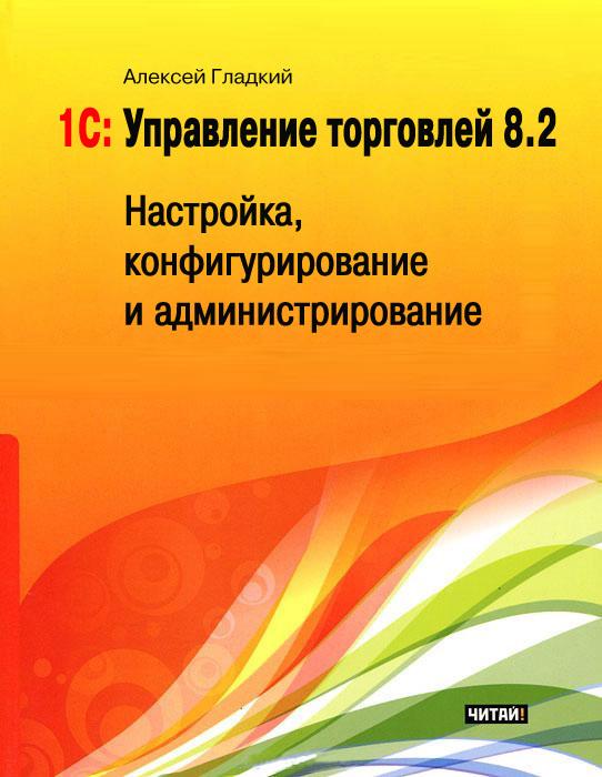 Скачать Алексей Гладкий бесплатно 1С Управление торговлей 8.2. Настройка, конфигурирование и администрирование