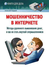 Гладкий, Алексей  - Мошенничество в Интернете. Методы удаленного выманивания денег, и как не стать жертвой злоумышленников