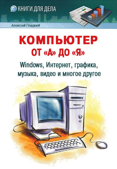 Скачать Компьютер от А до Я Windows, Интернет, графика, музыка, видео и многое другое бесплатно Алексей Гладкий