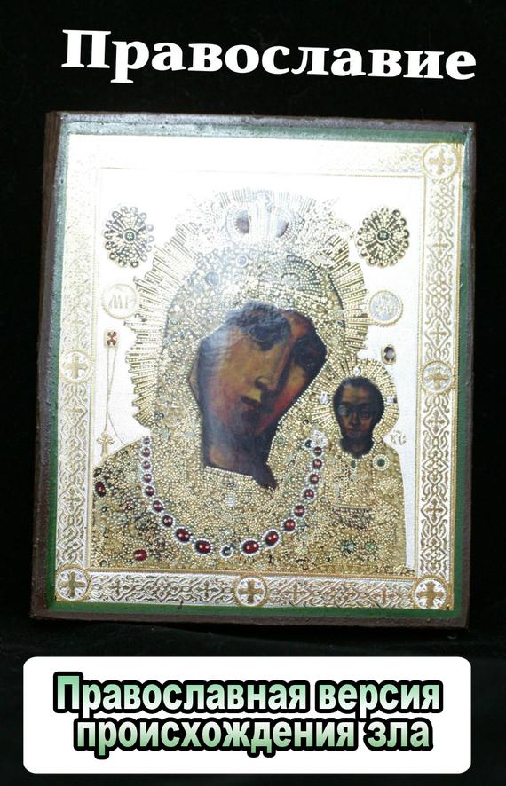Православная версия происхождения зла изменяется взволнованно и трагически