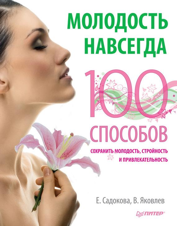 Екатерина Садокова Молодость навсегда. 100 способов сохранить молодость, стройность и привлекательность молодость
